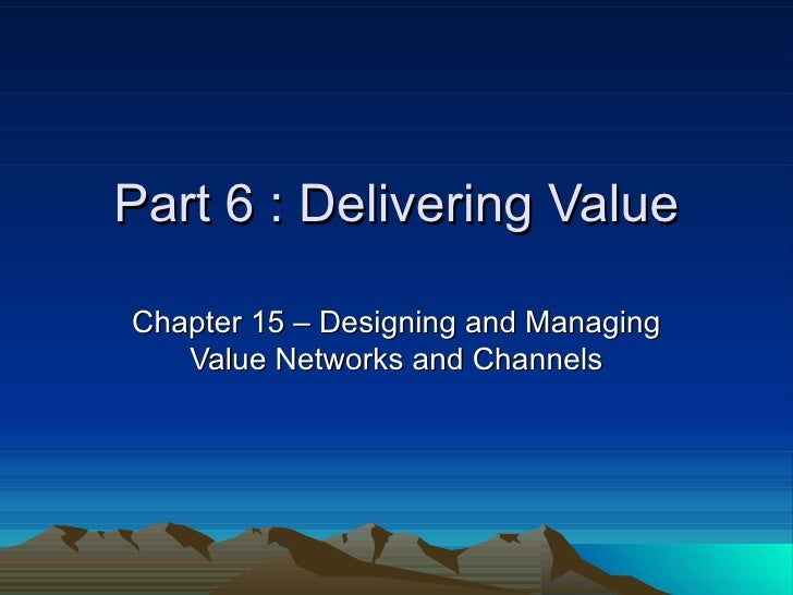 Part 6 : Delivering Value Chapter 15 – Designing and Managing Value Networks and Channels