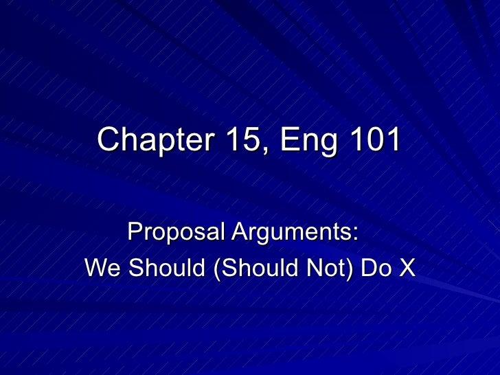 Chapter 15, Eng 101 Proposal Arguments:  We Should (Should Not) Do X
