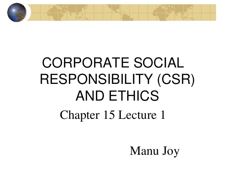 CORPORATE SOCIALRESPONSIBILITY (CSR)    AND ETHICS  Chapter 15 Lecture 1               Manu Joy