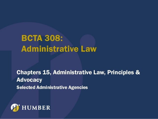 BCTA 308: Administrative Law Chapters 15, Administrative Law, Principles & Advocacy Selected Administrative Agencies