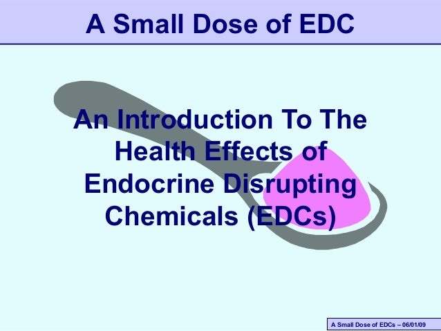 A Small Dose of EDC An Introduction To The Health Effects of Endocrine Disrupting Chemicals (EDCs)  A Small Dose of EDCs –...