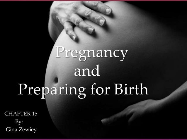 { Pregnancy and Preparing for Birth CHAPTER 15 By: Gina Zewiey