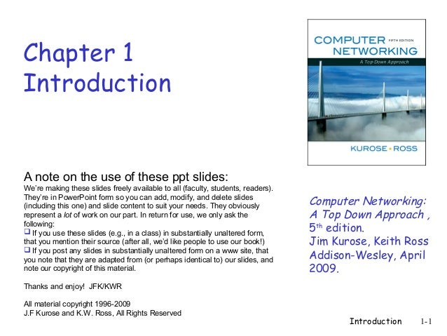 Introduction 1-1 Chapter 1 Introduction Computer Networking: A Top Down Approach , 5th edition. Jim Kurose, Keith Ross Add...