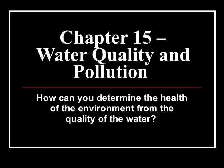 Chapter 15 – Water Quality and Pollution   How can you determine the health of the environment from the quality of the wat...