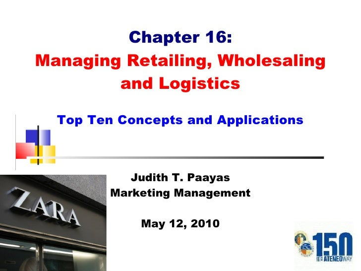 Chapter 16: Managing Retailing, Wholesaling and Logistics Top Ten Concepts and Applications Judith T. Paayas Marketing Man...