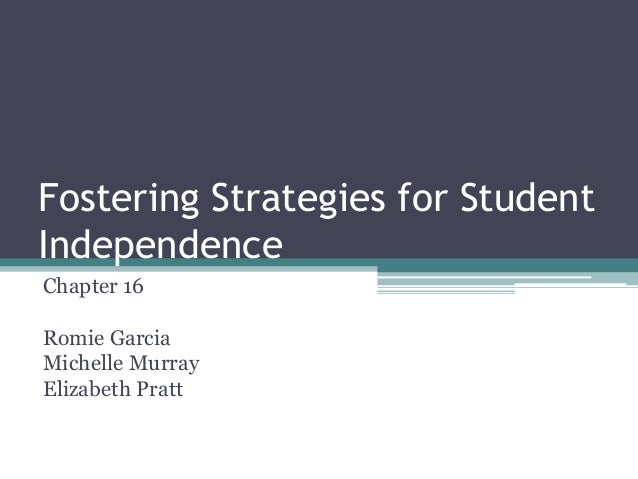 Fostering Strategies for Student Independence Chapter 16 Romie Garcia Michelle Murray Elizabeth Pratt