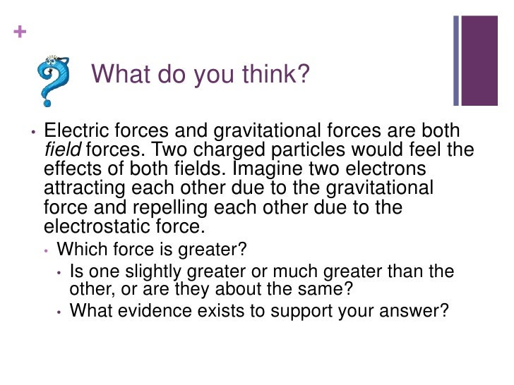 +                What do you think?    •   Electric forces and gravitational forces are both        field forces. Two char...
