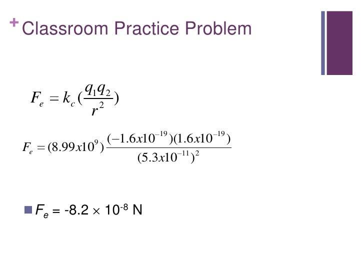 + Classroom Practice Problem              q1q2  Fe      kc ( 2 )               r                    ( 1.6 x10 19 )(1.6 x10...