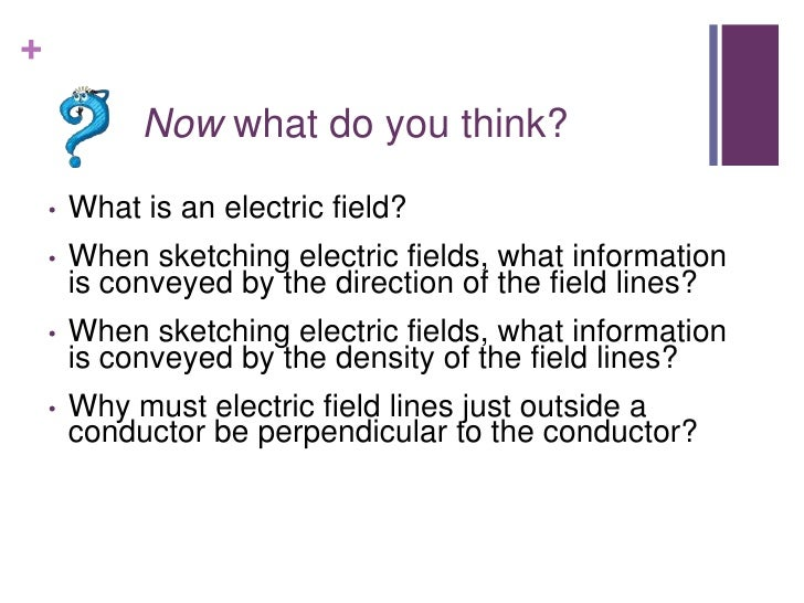 +             Now what do you think?    •   What is an electric field?    •   When sketching electric fields, what informa...