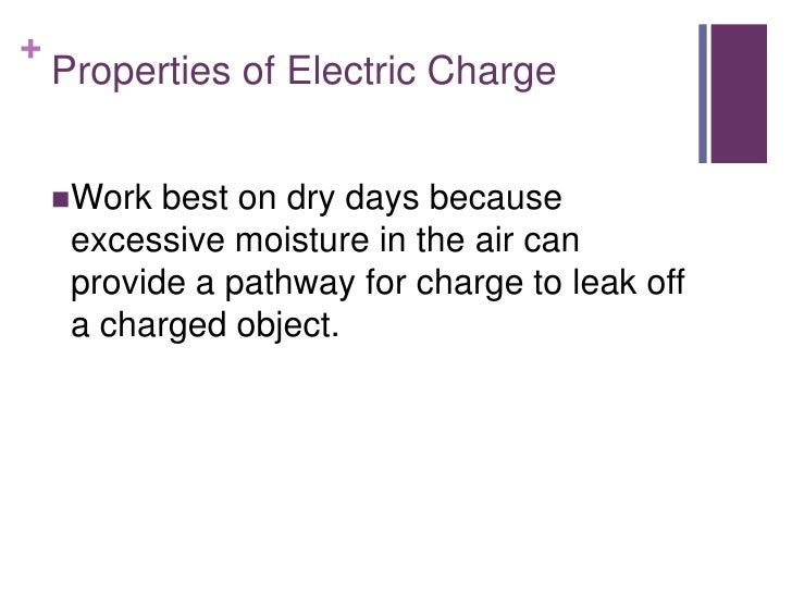 +    Properties of Electric Charge    Work  best on dry days because     excessive moisture in the air can     provide a ...