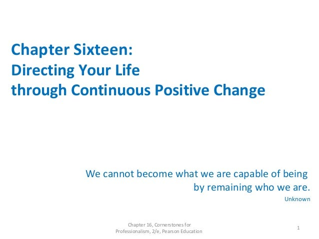 Chapter Sixteen: Directing Your Life through Continuous Positive Change We cannot become what we are capable of being by r...