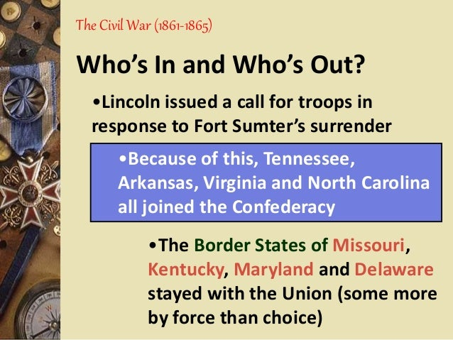 The Civil War (1861-1865) Who's In and Who's Out? •The Border States of Missouri, Kentucky, Maryland and Delaware stayed w...