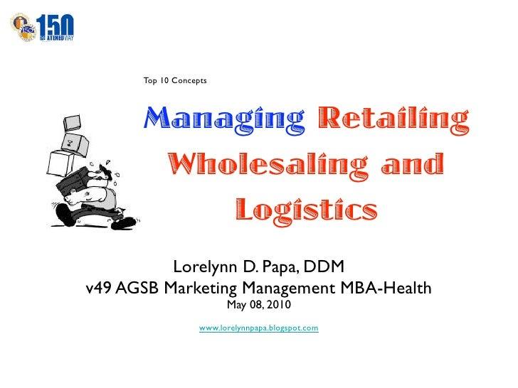 Top 10 Concepts          Managing Retailing        Wholesaling and           Logistics           Lorelynn D. Papa, DDM v49...