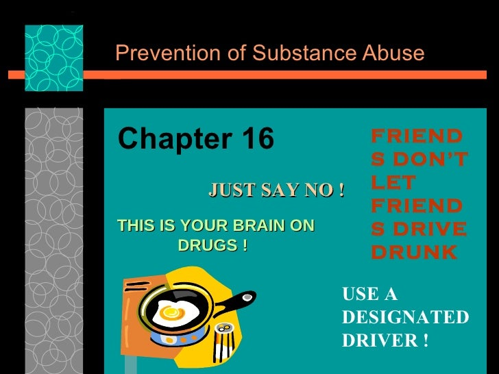 Prevention of Substance Abuse Chapter 16 JUST SAY NO ! FRIENDS DON'T LET FRIENDS DRIVE DRUNK USE A DESIGNATED DRIVER ! THI...