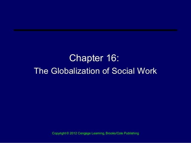Chapter 16:The Globalization of Social Work    Copyright © 2012 Cengage Learning, Brooks/Cole Publishing
