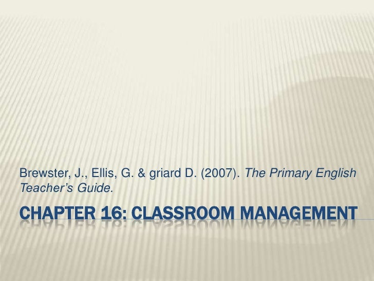 Brewster, J., Ellis, G. & griard D. (2007). The Primary EnglishTeacher's Guide.CHAPTER 16: CLASSROOM MANAGEMENT