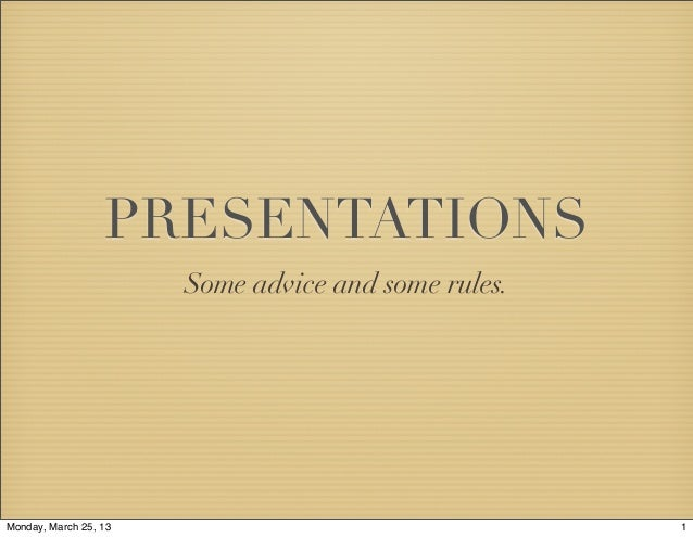 PRESENTATIONS                       Some advice and some rules.Monday, March 25, 13                                 1