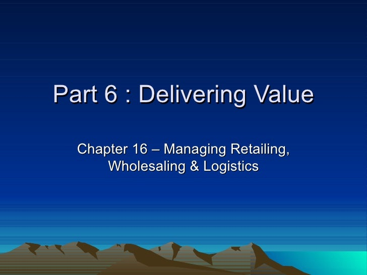 Part 6 : Delivering Value Chapter 16 – Managing Retailing, Wholesaling & Logistics