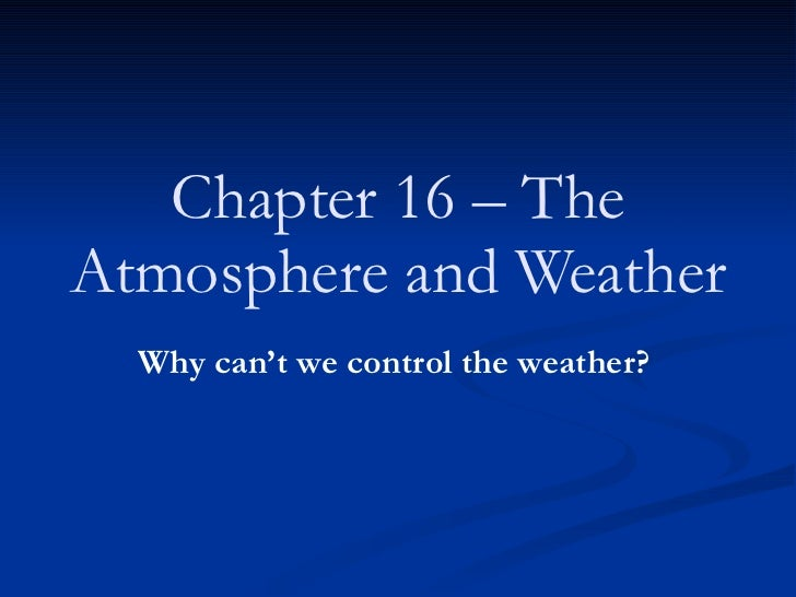 Chapter 16 – The Atmosphere and Weather   Why can't we control the weather?