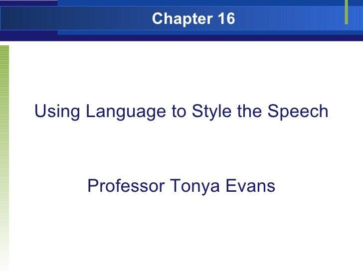 Chapter 16 <ul><li>Using Language to Style the Speech </li></ul><ul><li>Professor Tonya Evans </li></ul>