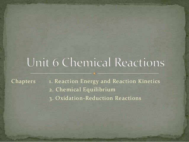 Chapters 1. Reaction Energy and Reaction Kinetics 2. Chemical Equilibrium 3. Oxidation-Reduction Reactions
