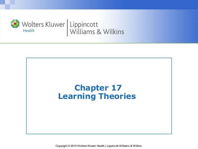 Copyright © 2015 Wolters Kluwer Health | Lippincott Williams & Wilkins Chapter 17 Learning Theories