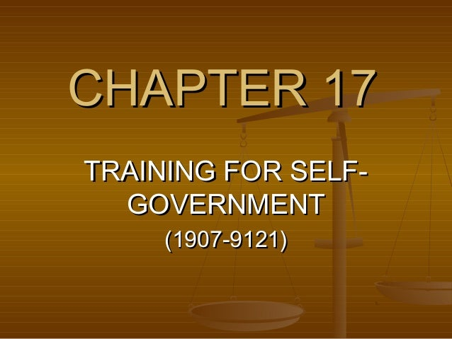 CHAPTER 17CHAPTER 17 TRAINING FOR SELF-TRAINING FOR SELF- GOVERNMENTGOVERNMENT (1907-9121)(1907-9121)