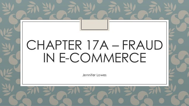 CHAPTER 17A – FRAUD IN E-COMMERCE Jennifer Lowes