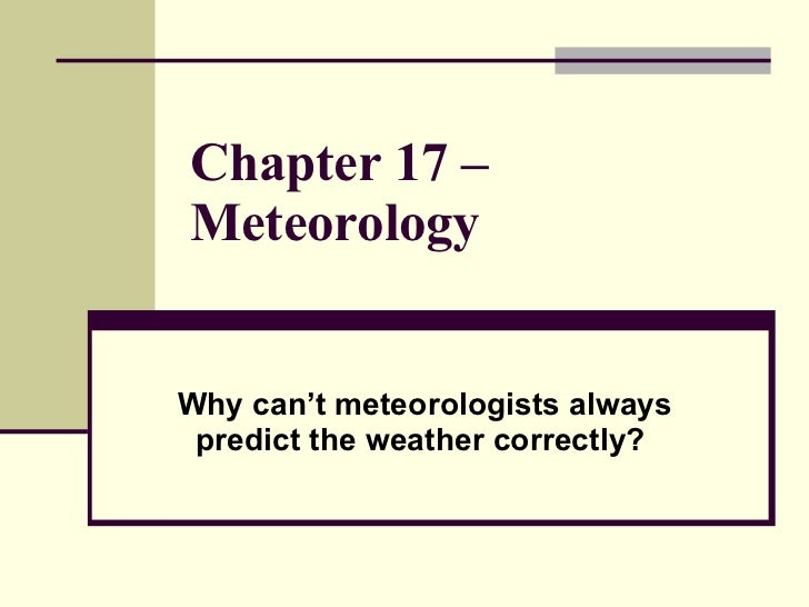 Chapter 17 – Meteorology   Why can't meteorologists always predict the weather correctly?