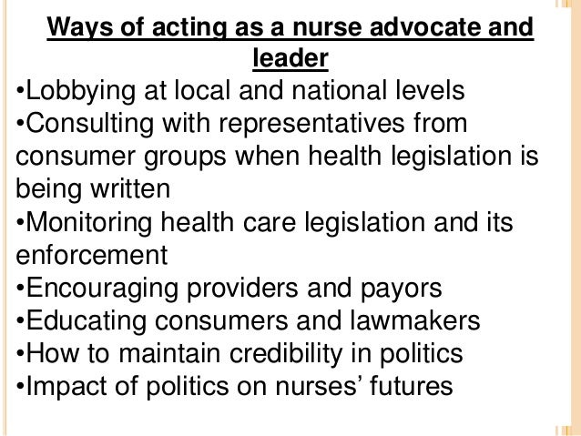 nurses as health advocates Influence involves advocacy, and to be effective in advocating for  as nurses  seeking influence to advance global health and nursing, it is.