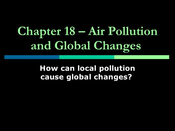Chapter 18 – Air Pollution and Global Changes   How can local pollution cause global changes?