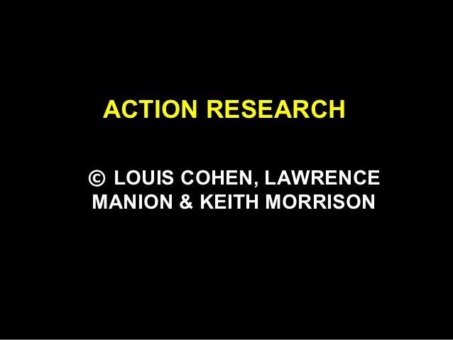 ACTION RESEARCH© LOUIS COHEN, LAWRENCEMANION & KEITH MORRISON