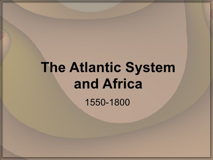 The Atlantic System and Africa 1550-1800