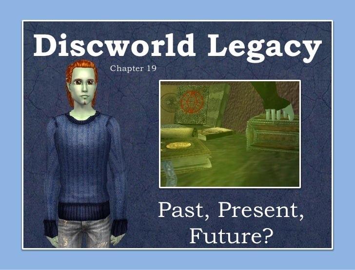 Discworld Legacy    Chapter 19                 Past, Present,                   Future?