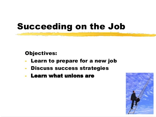 Succeeding on the JobObjectives:- Learn to prepare for a new job- Discuss success strategies- Learn what unions are