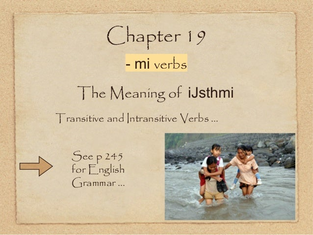 Chapter 19 - mi verbs The Meaning of iJsthmi Transitive and Intransitive Verbs ... See p 245 for English Grammar ...