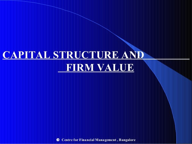 CAPITAL STRUCTURE AND FIRM VALUE  © Centre for Financial Management , Bangalore