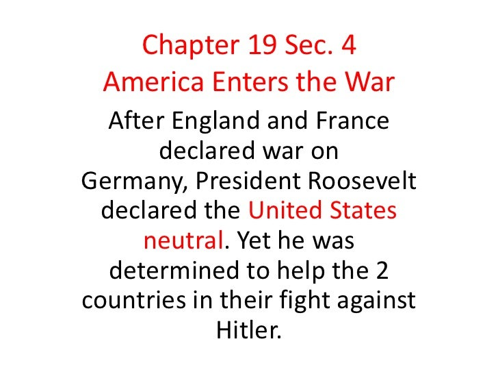 Chapter 19 Sec. 4  America Enters the War   After England and France       declared war onGermany, President Roosevelt  de...