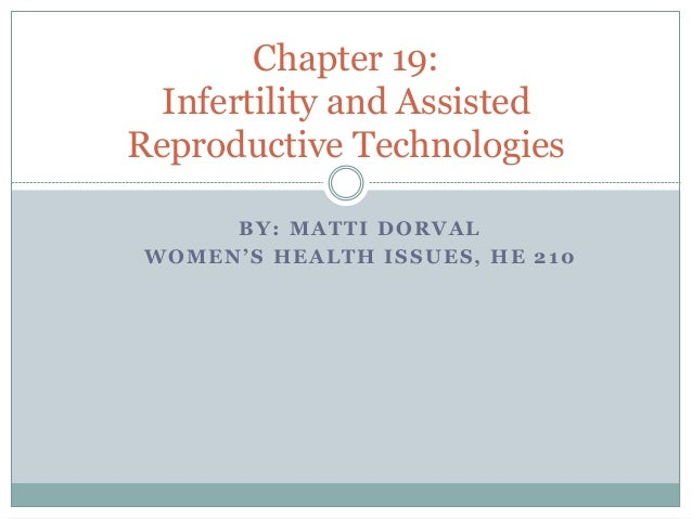 BY: MATTI DORVAL WOMEN'S HEALTH ISSUES, HE 210 Chapter 19: Infertility and Assisted Reproductive Technologies