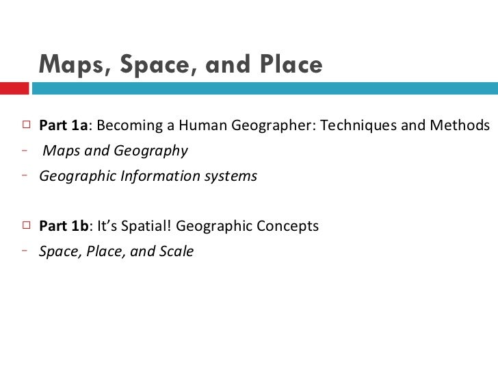 Maps, Space, and Place <ul><li>Part 1a : Becoming a Human Geographer: Techniques and Methods </li></ul><ul><li>Maps and Ge...