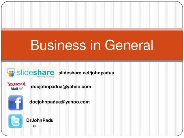 Business in General docjohnpadua@yahoo.com docjohnpadua@yahoo.com DrJohnPadu a slideshare.net/johnpadua