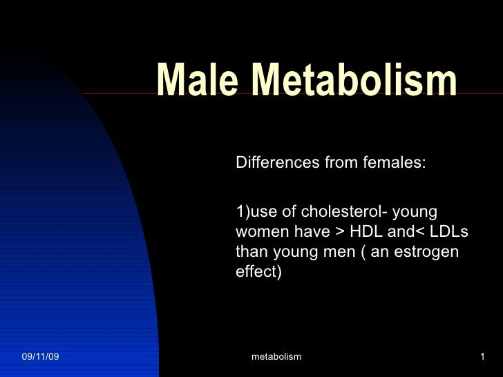 Male Metabolism Differences from females: 1)use of cholesterol- young women have > HDL and< LDLs than young men ( an estro...