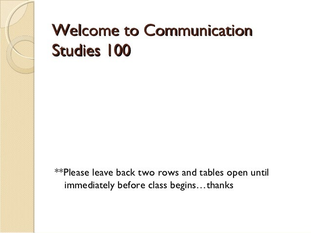 Welcome to CommunicationStudies 100**Please leave back two rows and tables open until  immediately before class begins…tha...