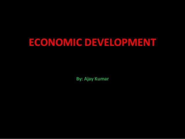 ECONOMIC DEVELOPMENT       By: Ajay Kumar