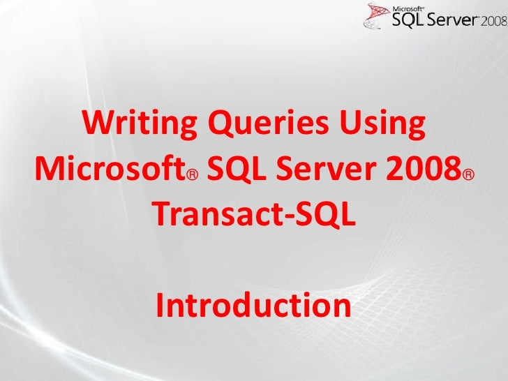 Writing Queries UsingMicrosoft® SQL Server 2008®       Transact-SQL       Introduction