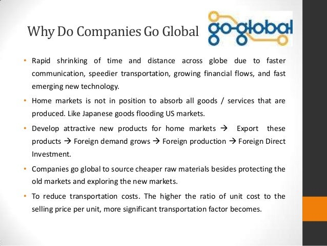why do companies go global Some companies becomes global because of government rules and regulations the best example for this is birla group of companies in  why firm go international.