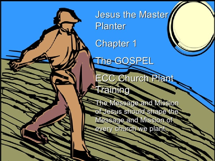 Jesus the Master Planter Chapter 1 The GOSPEL ECC Church Plant Training The Message and Mission of Jesus should shape the ...