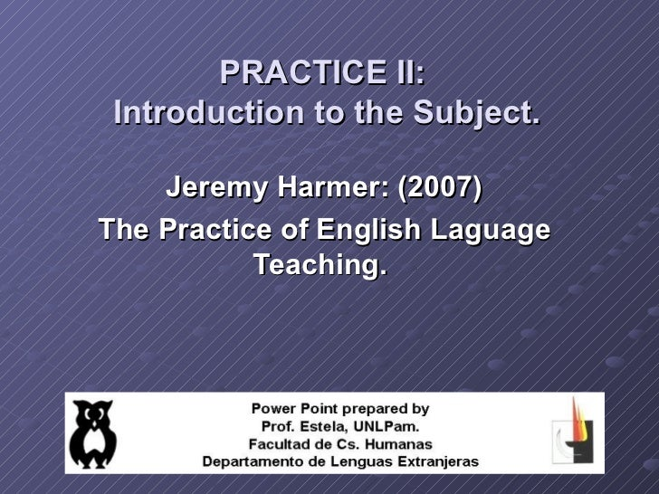PRACTICE II: Introduction to the Subject.    Jeremy Harmer: (2007)The Practice of English Laguage           Teaching.