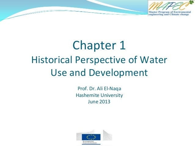 Chapter 1 Historical Perspective of Water Use and Development Prof. Dr. Ali El-Naqa Hashemite University June 2013