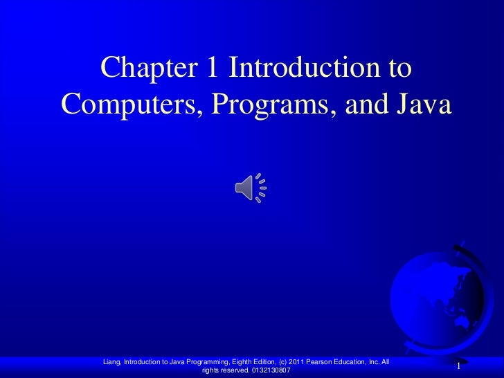 Chapter 1 Introduction toComputers, Programs, and Java   Liang, Introduction to Java Programming, Eighth Edition, (c) 2011...